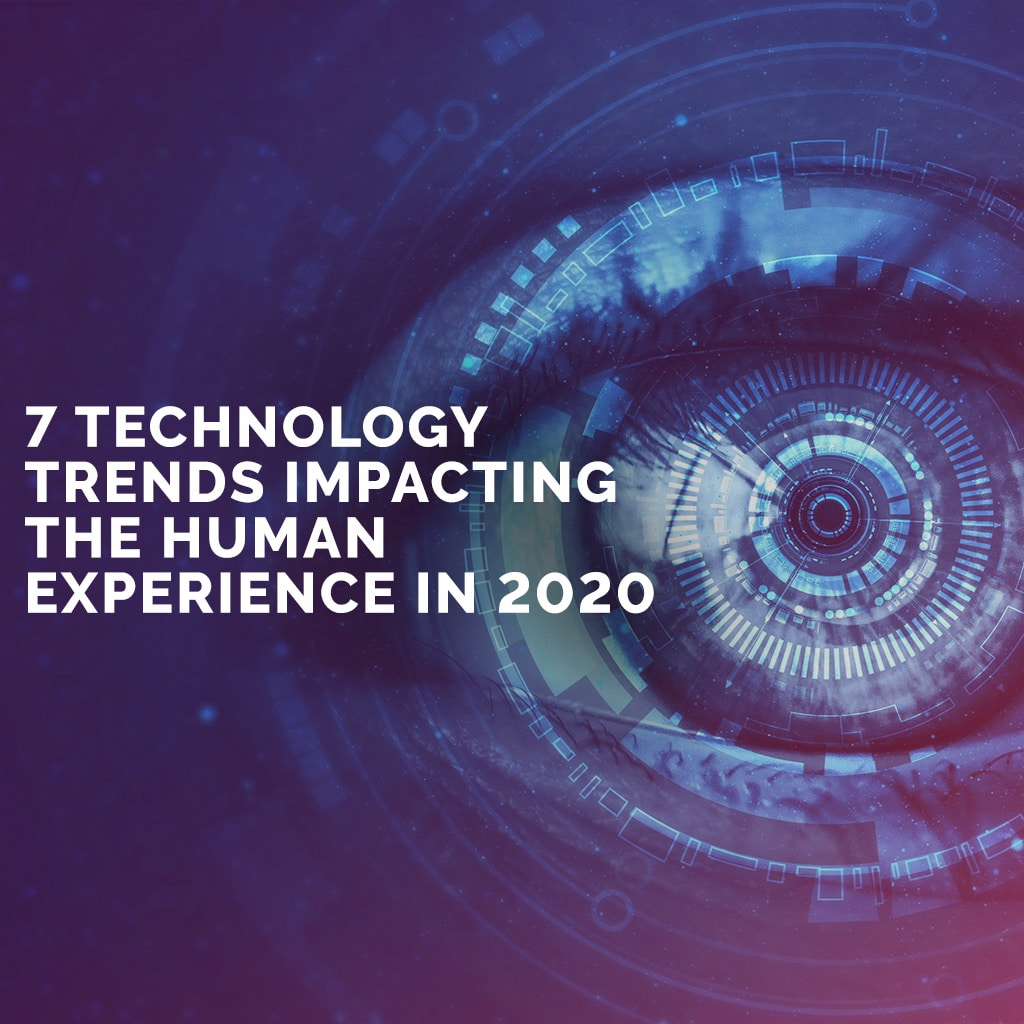 7 Technology Trends Impacting The Human Experience in 2020