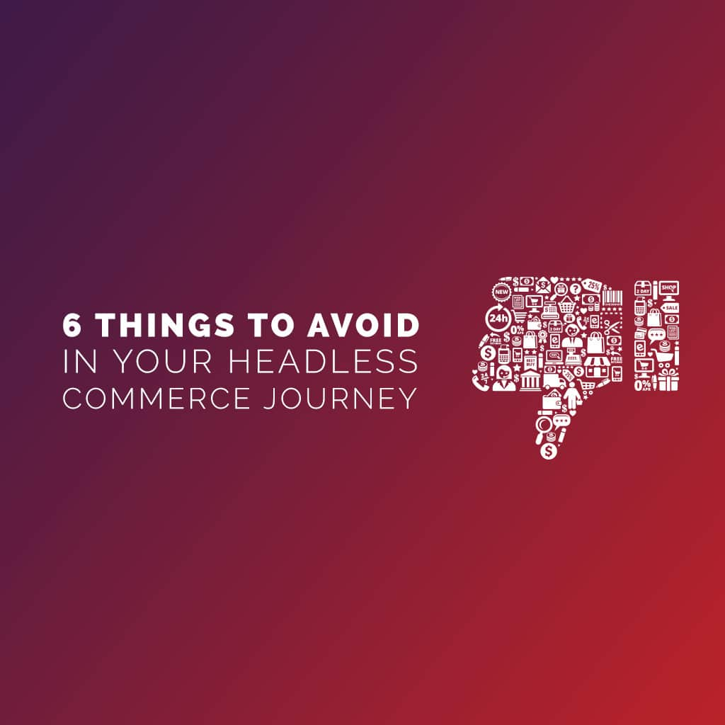 6 Things to Avoid in Your Headless Commerce Journey
