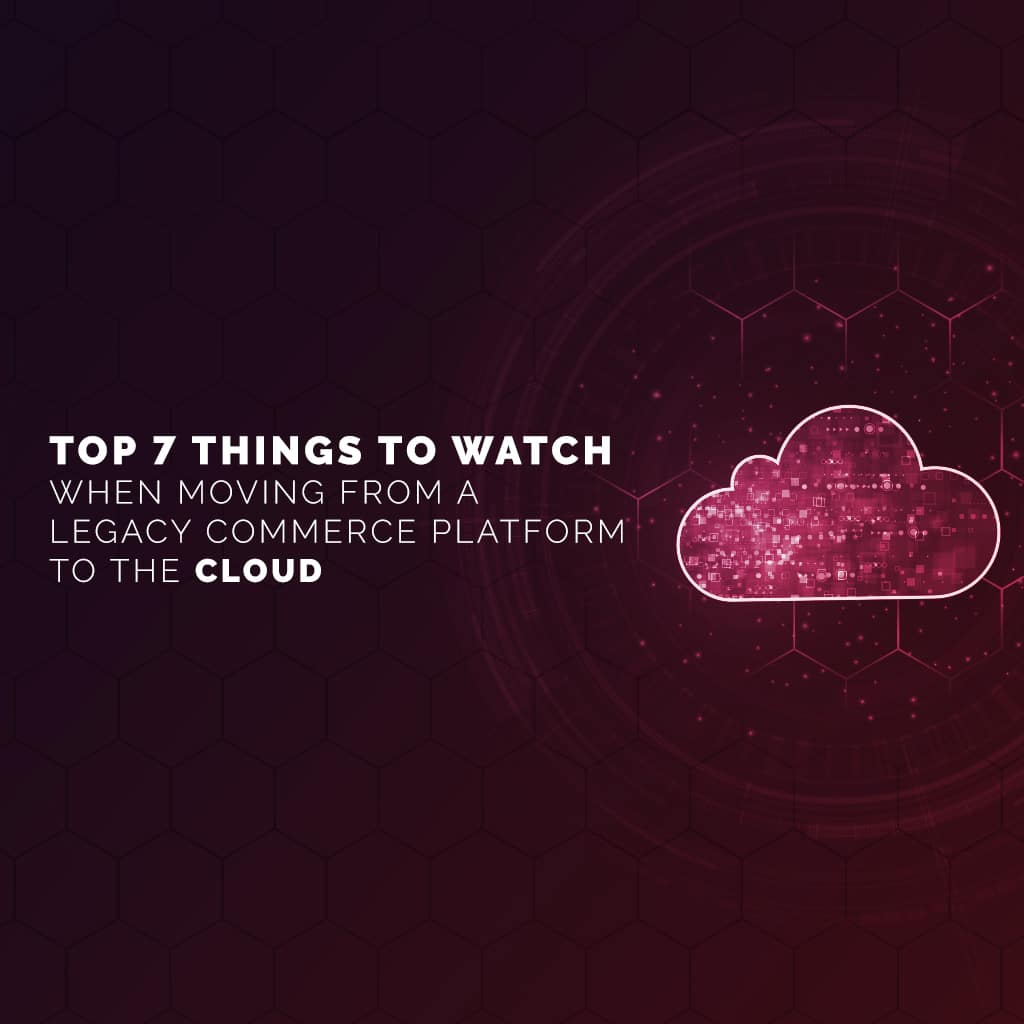 Top 7 Things to Watch When Moving from a Legacy Commerce Platform to the Cloud